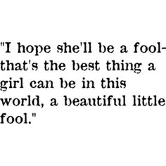 """F. Scott Fitzgerald, """"The Great Gatsby."""".... This quote makes me feel a little sad, I am no feminist but I do not feel like a girl has to be a """" fool""""  to be accepted in this world, intelligence is beautiful, in both men and women. But its also ok to be a little silly :) ----------- definatly a good book makes you think, and those are the best."""