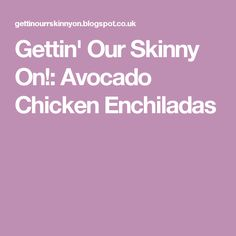 Gettin' Our Skinny On!: Avocado Chicken Enchiladas