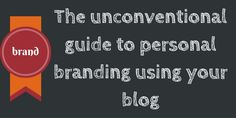 The unconventional guide to #personalbranding using your blog