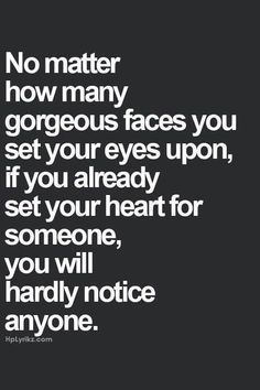 """No matter how many gorgeous faces you set your eyes upon, if you already set your heart for someone, you will hardly notice anyone."" Heehee <3 ^_^"