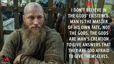Ragnar Lothbrok: I don't believe in the gods' existence. Man is the master of his own fate, not the gods. The gods are man's creation to give answers that they are too afraid to give themselves. More on: http://www.magicalquote.com/series/vikings/ #RagnarLothbrok #Vikings