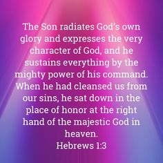 Hebrews The Son radiates God's own glory and expresses the very character of God, and he sustains everything by the mighty power of his command. When he had cleansed us from our sins, he sat down in the place Scripture Study, Bible Verses Quotes, Bible Scriptures, Faith Quotes, Faith Prayer, God Prayer, Faith In God, Jesus Is Life, Soli Deo Gloria