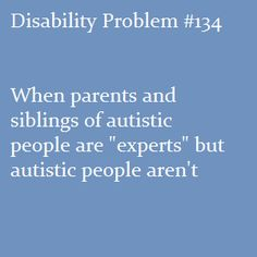 """""""Disability problem #134: When parents and siblings of autistic people are 'experts' but autistic people aren't"""""""