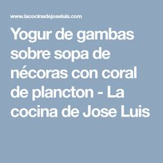 Yogur de gambas sobre sopa de nécoras con coral de plancton - La cocina de Jose Luis Coral, Yogurt, Wedding Snacks, Recipes, Cook