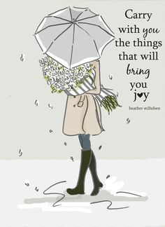 Carry with you the things that bring you Joy. ~ Rose Hill Designs by Heather A Stillufsen