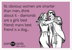 Its obvious women are smarter than men...think about it - diamonds are a girls best friend; mans best friend is a dog...