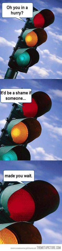 Every time I get to a traffic light…