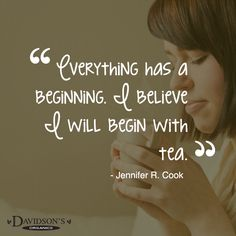 Everything has a beginning. I believe I will begin with Tea!