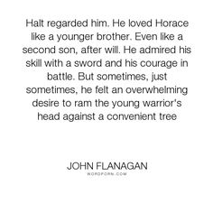 """John Flanagan - """"Halt regarded him. He loved Horace like a younger brother. Even like a"""". funny-and-random, witty, hilarious, clever, funny-quote, awesome-quote, epic-quote"""