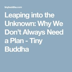 Leaping into the Unknown: Why We Don't Always Need a Plan - Tiny Buddha