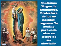 Santisima Virgen de Guadalupe, Protectora de los no nacidos; rogamos Tu auxilio  para cada nino en riesgo de ser abortado.