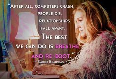 """After all, computers crash, people die, relationships fall apart. The best we can do is breathe and re-boot."" — Carrie Bradshaw Sex and the City"