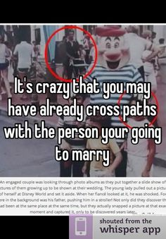 It's crazy that you may have already cross paths with the person your going to marry... This is insane.