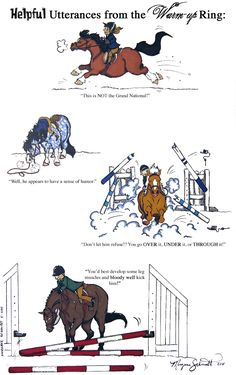If you've ever been to a horse show and stood near the warm up arena, odds are you've heard numerous trainers spouting all sorts of advice to their charges. Inevitably, some of this is more humorous than helpful.