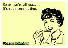 Relax, we're all crazy ... It's not a competition.
