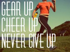 Gear up, Cheer up, never give up