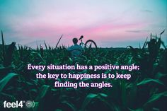 Every situation has a positive angle; the key to happiness is to keep finding the angles.