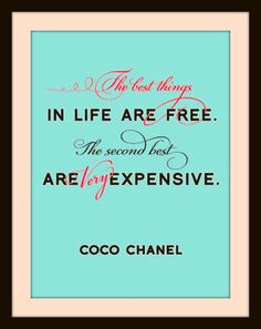 The best things in life are Free.  The second best are Very expensive. -Coco Chanel