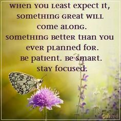 """""""When you least expect it something great will come along. Something better than you ever planned for. Be patient. Be smart. stay focused."""" - unknown#quote"""