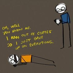 """""""Oh, well you know me. I ran out of coffee so I just gave up on everything."""""""