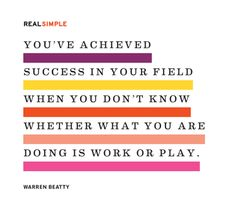 """""""You've achieved success in your field when you don't know whether what you are doing is work or play."""""""
