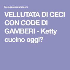 VELLUTATA DI CECI CON CODE DI GAMBERI - Ketty cucino oggi?