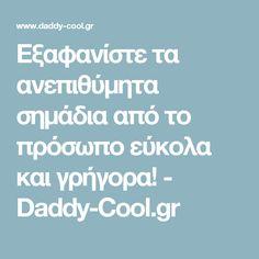 Εξαφανίστε τα ανεπιθύμητα σημάδια από το πρόσωπο εύκολα και γρήγορα! - Daddy-Cool.gr
