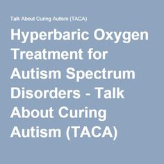 Hyperbaric Oxygen Treatment for Autism Spectrum Disorders - Talk About Curing Autism (TACA)
