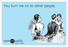 You turn me on to other people.
