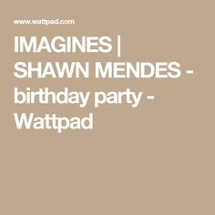 IMAGINES | SHAWN MENDES - birthday party - Wattpad
