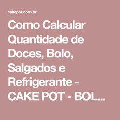 Como Calcular Quantidade de Doces, Bolo, Salgados e Refrigerante - CAKE POT - BOLO NO POTE Chocolates, Coffee Break, Food And Drink, Cake, Alice, Tea Party Foods, Finger Foods For Toddlers, Foods, Diet