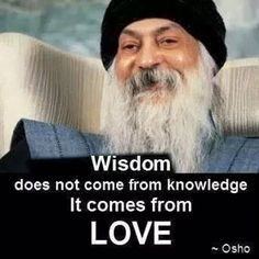 Wisdom does not come from knowledge, it comes from love. - Osho