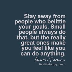 Stay away from people who belittle your goals. Small people always do that, but the really great ones make you feel like you can do anything. – MT, livelifehappy.com