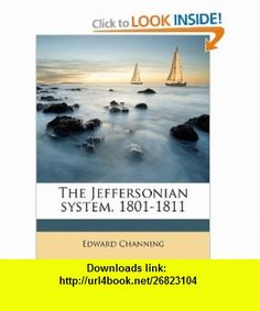 The Jeffersonian system, 1801-1811 (9781177612418) Edward Channing , ISBN-10: 1177612410  , ISBN-13: 978-1177612418 ,  , tutorials , pdf , ebook , torrent , downloads , rapidshare , filesonic , hotfile , megaupload , fileserve