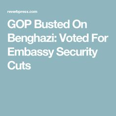 GOP Busted On Benghazi: Voted For Embassy Security Cuts