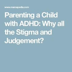 Parenting a Child with ADHD: Why all the Stigma and Judgement?
