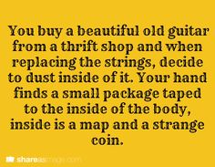 You buy a beautiful old guitar from a thrift shop and when replacing the strings, decide to dust inside of it. Your hand finds a small package taped to the inside of the body. Inside is a map and a strange coin.