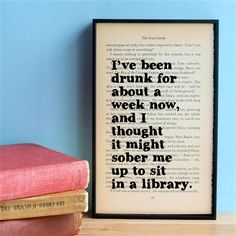 """""""I've been drunk for about a week now, and I thought it might sober me up to sit in a library.""""--The Great Gatsby-- F. Scott Fitzgerald"""