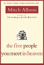 The Five People You Meet In Heaven: Mitch Albom gives us an astoundingly original story that will change everything you've ever thought about the afterlife -- and the meaning of our lives here on earth. With a timeless tale, appealing to all, this is a book that readers of fine fiction, and those who loved Tuesdays with Morrie, will treasure.