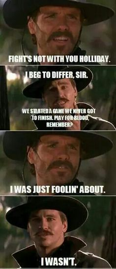 "'Fights not with you Holliday.' ~ Johnny Ringo ""I beg to differ, sir. We started a game we never got to finish. Play for blood, remember?"" ~ Doc Holliday 'I was just follin' about.' ~ Johnny Ringo ""I WASN'T"" ~ Doc Holliday Tombstone Tombstone Movie Quotes, Tombstone 1993, Badass Quotes, Funny Quotes, Doc Holliday Tombstone, Im Your Huckleberry, Cowboy Quotes, Val Kilmer, Favorite Movie Quotes"