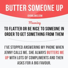 """""""Butter someone up"""" means """"to flatter or be nice to someone in order to get something from them"""". Example: I've stopped answering my phone when Jenny calls me. She always butters me up with lots of compliments and then asks for a big favour. Learn English Words, English Phrases, English Idioms, English Writing, English Study, English Vocabulary, English Grammar, Teaching English, English Language"""