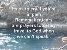 It's ok to cry if you're in pain. Remember, tears are prayers too. They travel to God when we can't speak.