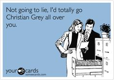 Funny Confession Ecard: Not going to lie, I'd totally go Christian Grey all over you.