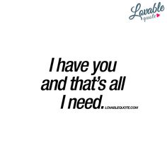 I have you and that's all I need.