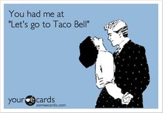 "Funny Ecard: You had me at ""Let's go to Taco Bell"""