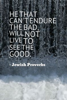 """He that can't endure the bad, will not live to see the good."" - Jewish proverbs"