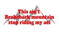 This ain't brokeback mountain stop riding my ass bumper