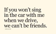 If you won't sing in the car with me when we drive, we can't be friends.  ... that's quite a commitment.