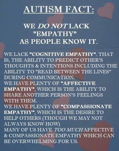 this is a really important message because it is a common misconception about autism, but it's also important to acknowledge that people who have conditions that involve less of the other types of empathy are also important and are no less human because often times people try to dehumanize us (autistic people) by saying we don't have empathy, and it is important to correct their misconception, but it is also important to assert that people who don't have other kinds of empathy ...