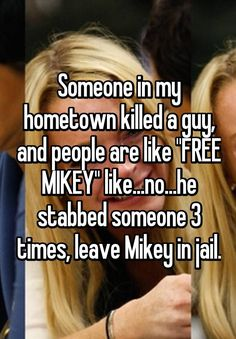 "Someone in my hometown killed a guy, and people are like ""FREE MIKEY"" like...no...he stabbed someone 3 times, leave Mikey in jail."
